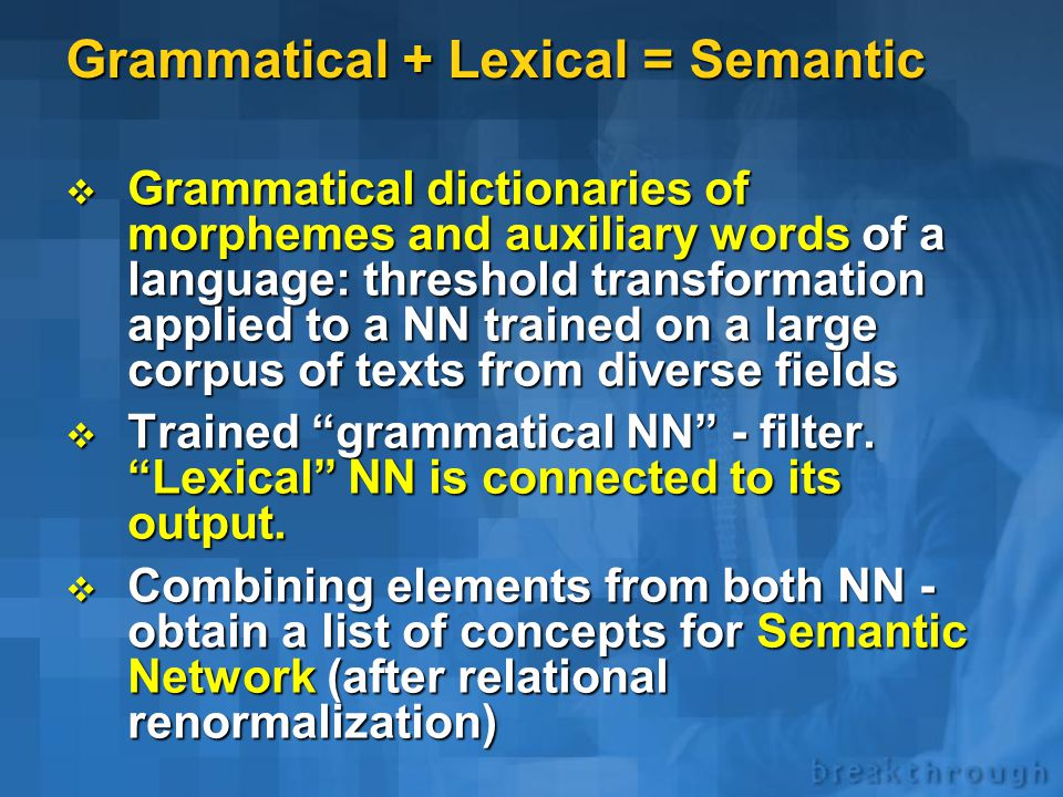 Semantic structure of texts  Single text - semantic analysis can be performed, but is not sufficient: need a knowledge base against which the text can be analyzed  Analysis of a large number of texts from diverse fields => Grammatical structure of the language  Analysis of a large number of texts from the field of interest => Knowledge Base