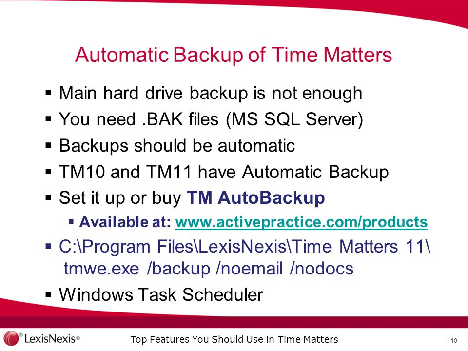 Top Features You Should Use in Time Matters | 10 Automatic Backup of Time Matters  Main hard drive backup is not enough  You need.BAK files (MS SQL Server)  Backups should be automatic  TM10 and TM11 have Automatic Backup  Set it up or buy TM AutoBackup  Available at: www.activepractice.com/productswww.activepractice.com/products  C:\Program Files\LexisNexis\Time Matters 11\ tmwe.exe /backup /noemail /nodocs  Windows Task Scheduler
