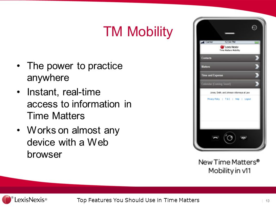 Top Features You Should Use in Time Matters | 13 TM Mobility The power to practice anywhere Instant, real-time access to information in Time Matters Works on almost any device with a Web browser