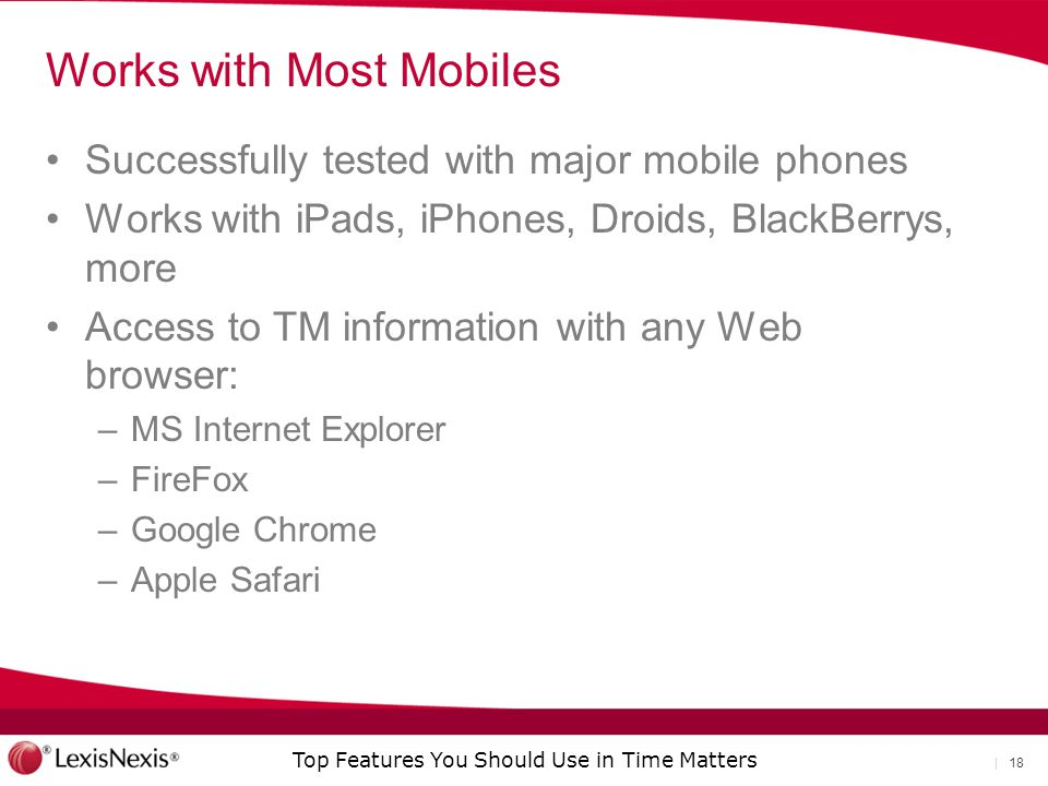 Top Features You Should Use in Time Matters | 18 Works with Most Mobiles Successfully tested with major mobile phones Works with iPads, iPhones, Droids, BlackBerrys, more Access to TM information with any Web browser: –MS Internet Explorer –FireFox –Google Chrome –Apple Safari