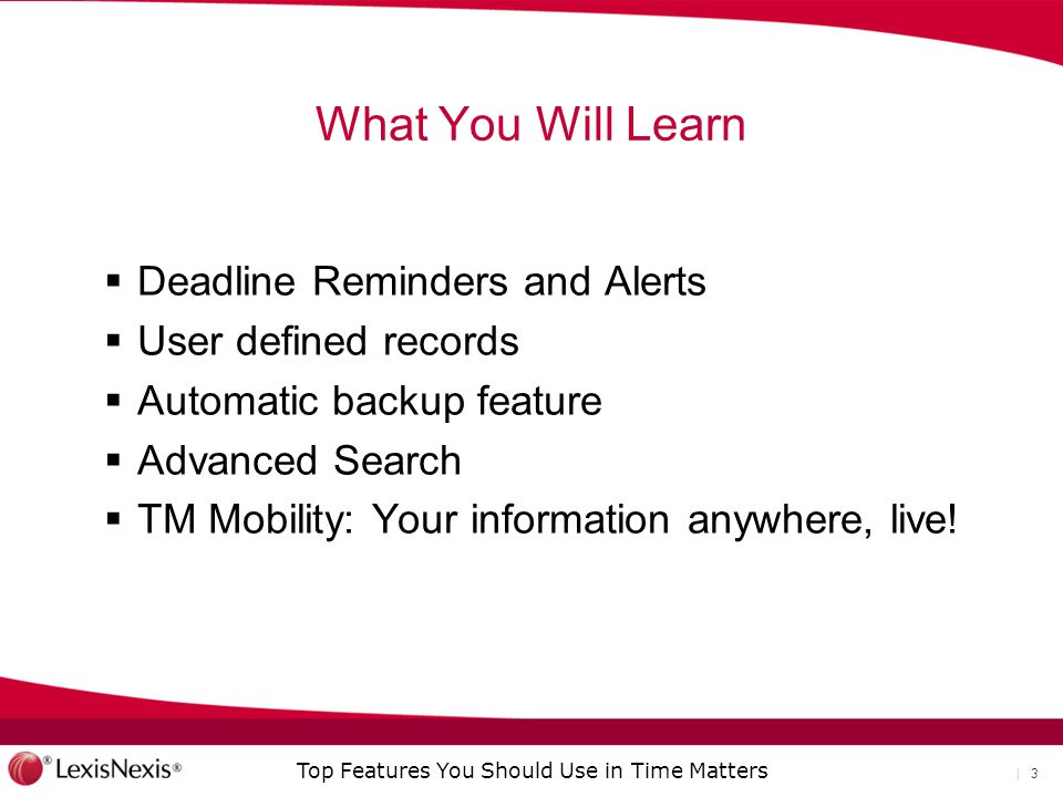 Top Features You Should Use in Time Matters | 3 What You Will Learn  Deadline Reminders and Alerts  User defined records  Automatic backup feature  Advanced Search  TM Mobility: Your information anywhere, live!