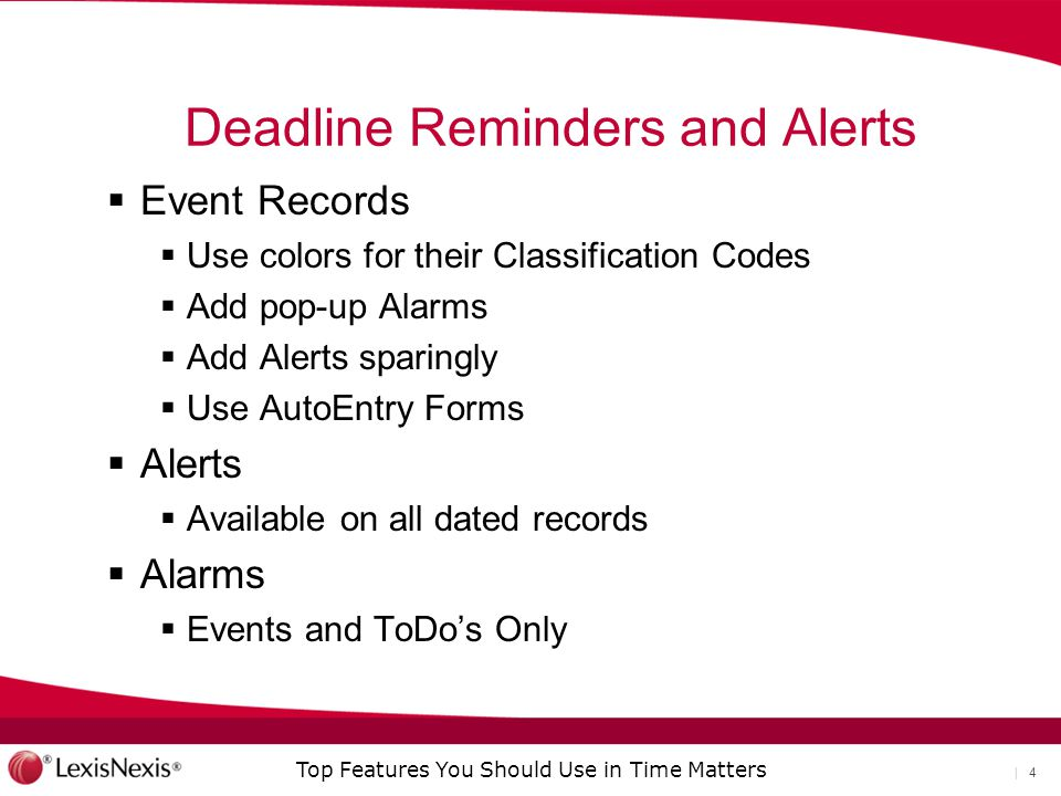 Top Features You Should Use in Time Matters | 4 Deadline Reminders and Alerts  Event Records  Use colors for their Classification Codes  Add pop-up Alarms  Add Alerts sparingly  Use AutoEntry Forms  Alerts  Available on all dated records  Alarms  Events and ToDo's Only