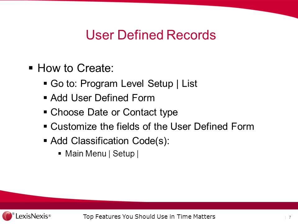 Top Features You Should Use in Time Matters | 7 User Defined Records  How to Create:  Go to: Program Level Setup | List  Add User Defined Form  Choose Date or Contact type  Customize the fields of the User Defined Form  Add Classification Code(s):  Main Menu | Setup |