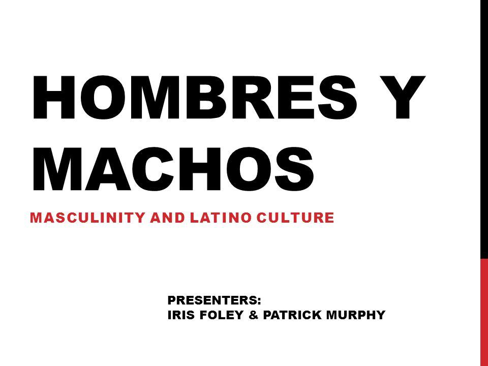 HOMBRES Y MACHOS MASCULINITY AND LATINO CULTURE PRESENTERS: IRIS FOLEY & PATRICK MURPHY