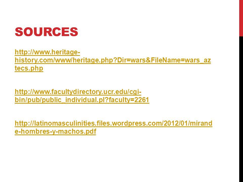 SOURCES http://www.heritage- history.com/www/heritage.php Dir=wars&FileName=wars_az tecs.php http://www.facultydirectory.ucr.edu/cgi- bin/pub/public_individual.pl faculty=2261 http://latinomasculinities.files.wordpress.com/2012/01/mirand e-hombres-y-machos.pdf