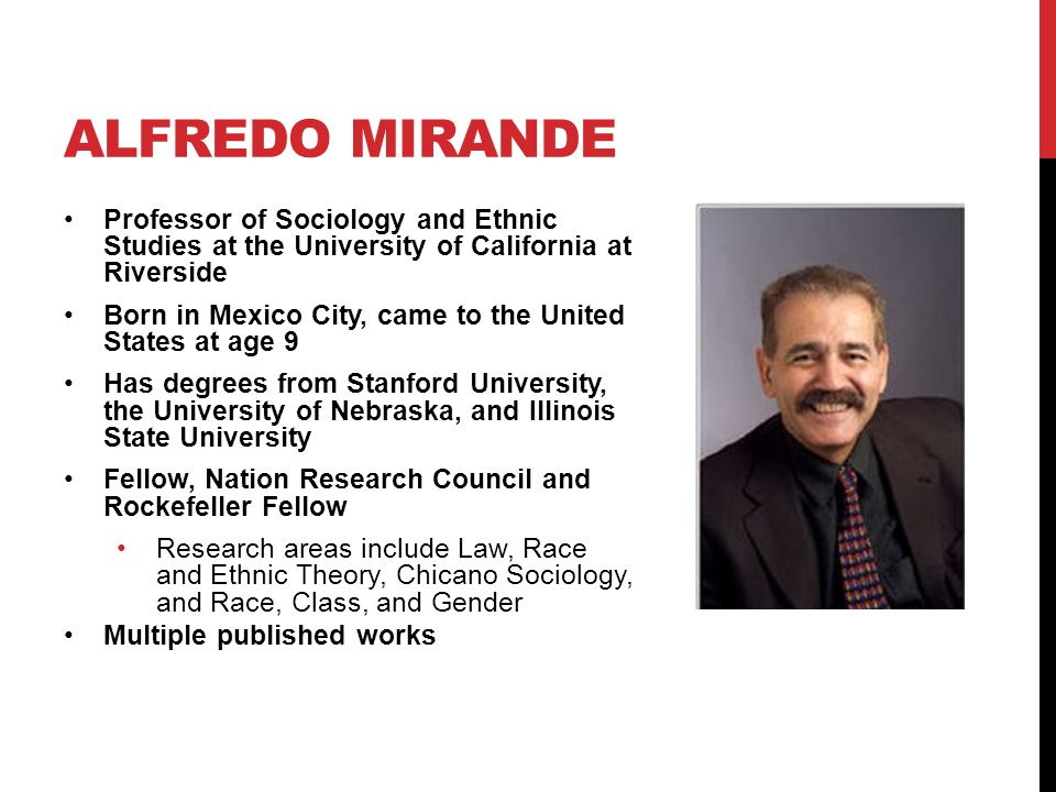 ALFREDO MIRANDE Professor of Sociology and Ethnic Studies at the University of California at Riverside Born in Mexico City, came to the United States at age 9 Has degrees from Stanford University, the University of Nebraska, and Illinois State University Fellow, Nation Research Council and Rockefeller Fellow Research areas include Law, Race and Ethnic Theory, Chicano Sociology, and Race, Class, and Gender Multiple published works