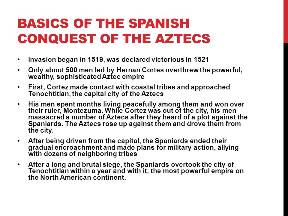 BASICS OF THE SPANISH CONQUEST OF THE AZTECS Invasion began in 1519, was declared victorious in 1521 Only about 500 men led by Hernan Cortes overthrew the powerful, wealthy, sophisticated Aztec empire First, Cortez made contact with coastal tribes and approached Tenochtitlan, the capital city of the Aztecs His men spent months living peacefully among them and won over their ruler, Montezuma.