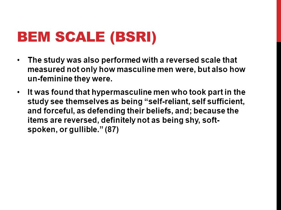 AN ALTERNATIVE MEASURE: THE MIRANDE SEX ROLE INVENTORY Mirande found that the isolated traits the Bem scale measured were not the most accurate measure Latino conceptions of masculinity and femininity are better understood in a collective sociocultural context Response of the collective to your behavior Issues of honor and integrity in the community Cultural truths, sayings, and advice passed down from elders to the youth on how to act: The man should wear the pants in the family A man's word is his most important possession It is better to die on your feet than to live on your knees A real man has complete respect and authority in the family