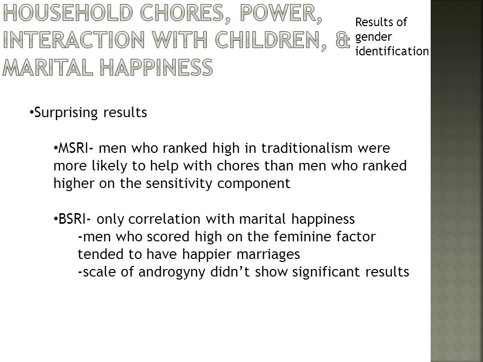 Results of gender identification Surprising results MSRI- men who ranked high in traditionalism were more likely to help with chores than men who ranked higher on the sensitivity component BSRI- only correlation with marital happiness -men who scored high on the feminine factor tended to have happier marriages -scale of androgyny didn't show significant results