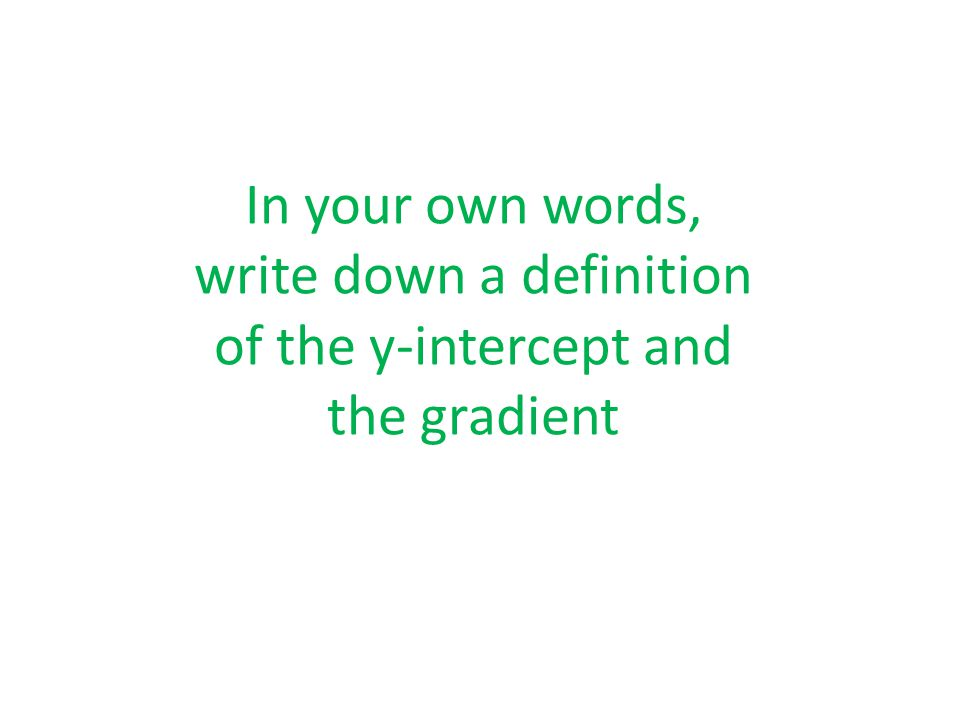 In your own words, write down a definition of the y-intercept and the gradient