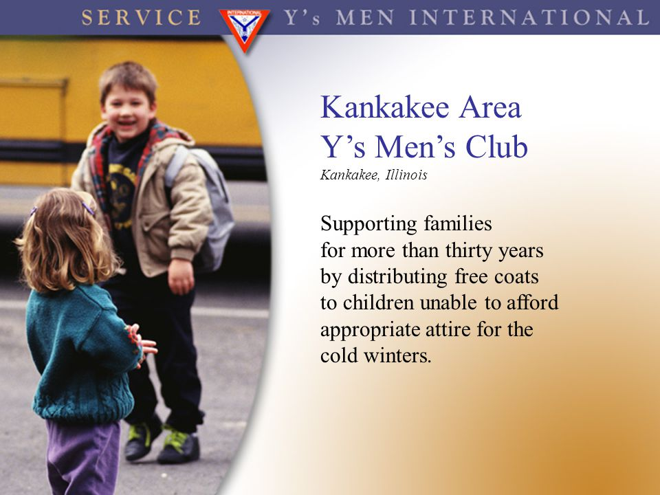 Kankakee Area Y's Men's Club Kankakee, Illinois Supporting families for more than thirty years by distributing free coats to children unable to afford