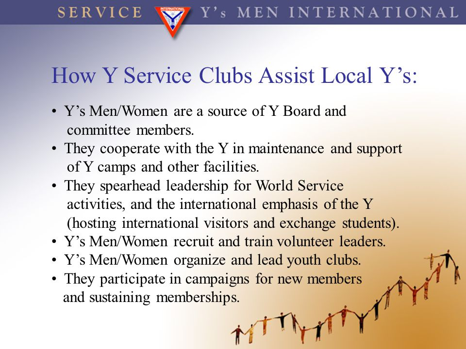 How Y Service Clubs Assist Local Y's: Y's Men/Women are a source of Y Board and committee members. They cooperate with the Y in maintenance and suppor