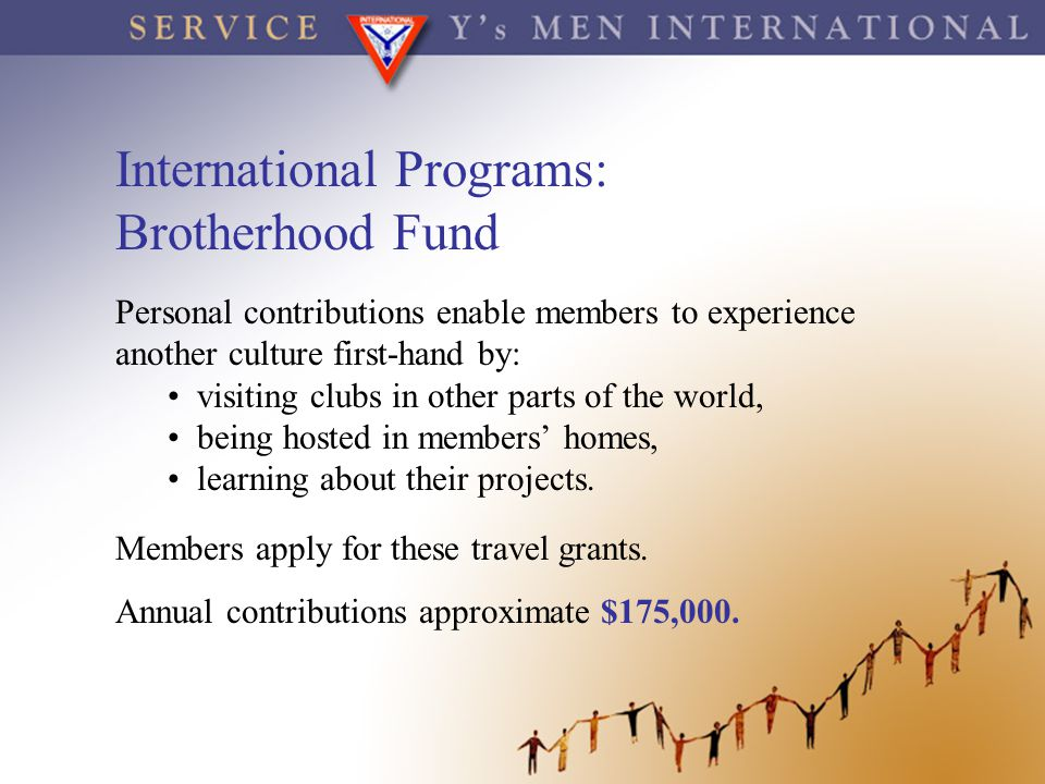 International Programs: Brotherhood Fund Personal contributions enable members to experience another culture first-hand by: visiting clubs in other pa