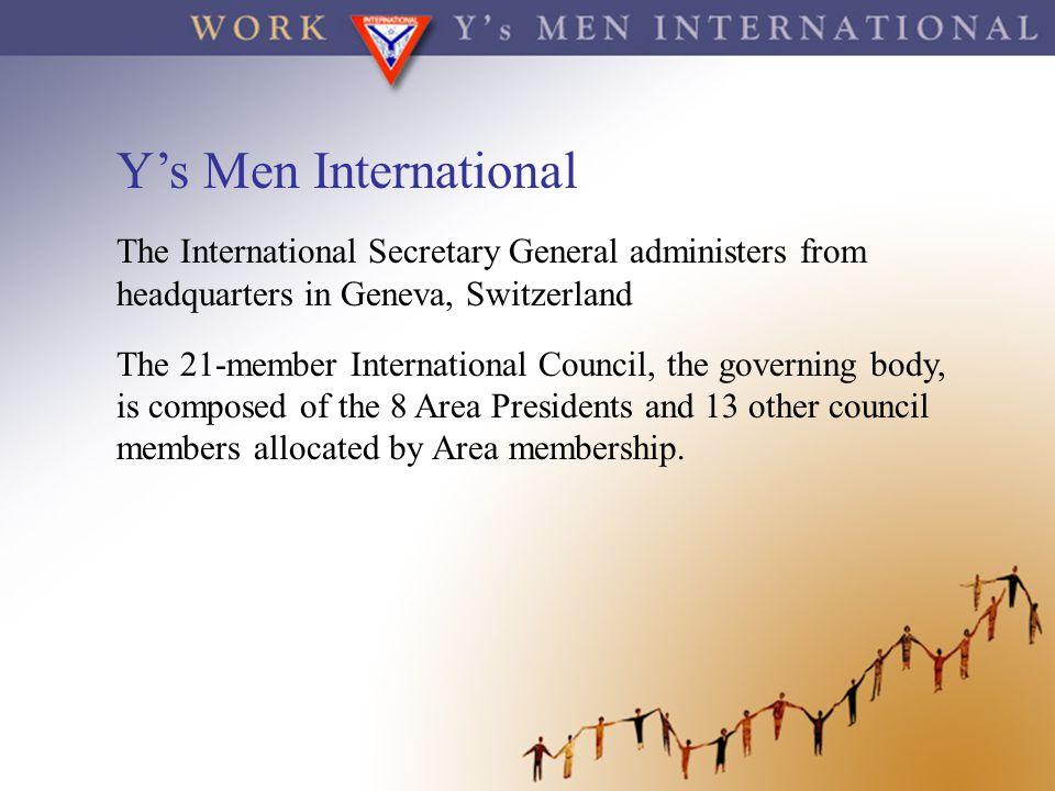Y's Men International The International Secretary General administers from headquarters in Geneva, Switzerland The 21-member International Council, th
