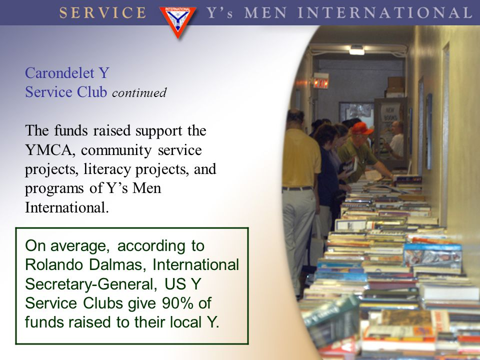 Carondelet Y Service Club continued The funds raised support the YMCA, community service projects, literacy projects, and programs of Y's Men Internat