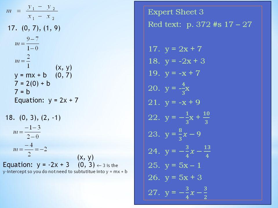 17. (0, 7), (1, 9) y = mx + b (0, 7) 7 = 2(0) + b 7 = b Equation: y = 2x + 7 18. (0, 3), (2, -1) Equation: y = -2x + 3 (0, 3)  3 is the y-intercept s