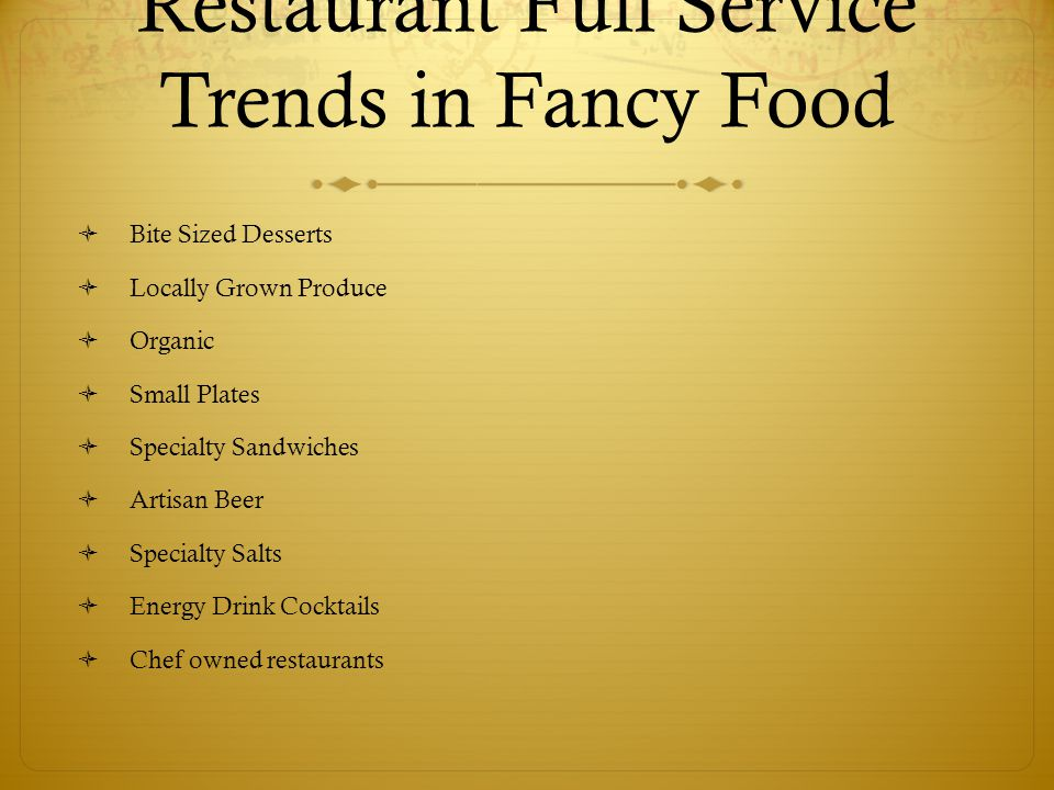 Restaurant Full Service Trends in Fancy Food  Bite Sized Desserts  Locally Grown Produce  Organic  Small Plates  Specialty Sandwiches  Artisan Beer  Specialty Salts  Energy Drink Cocktails  Chef owned restaurants