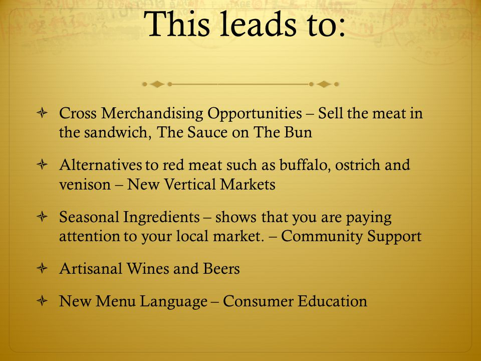 This leads to:  Cross Merchandising Opportunities – Sell the meat in the sandwich, The Sauce on The Bun  Alternatives to red meat such as buffalo, ostrich and venison – New Vertical Markets  Seasonal Ingredients – shows that you are paying attention to your local market.