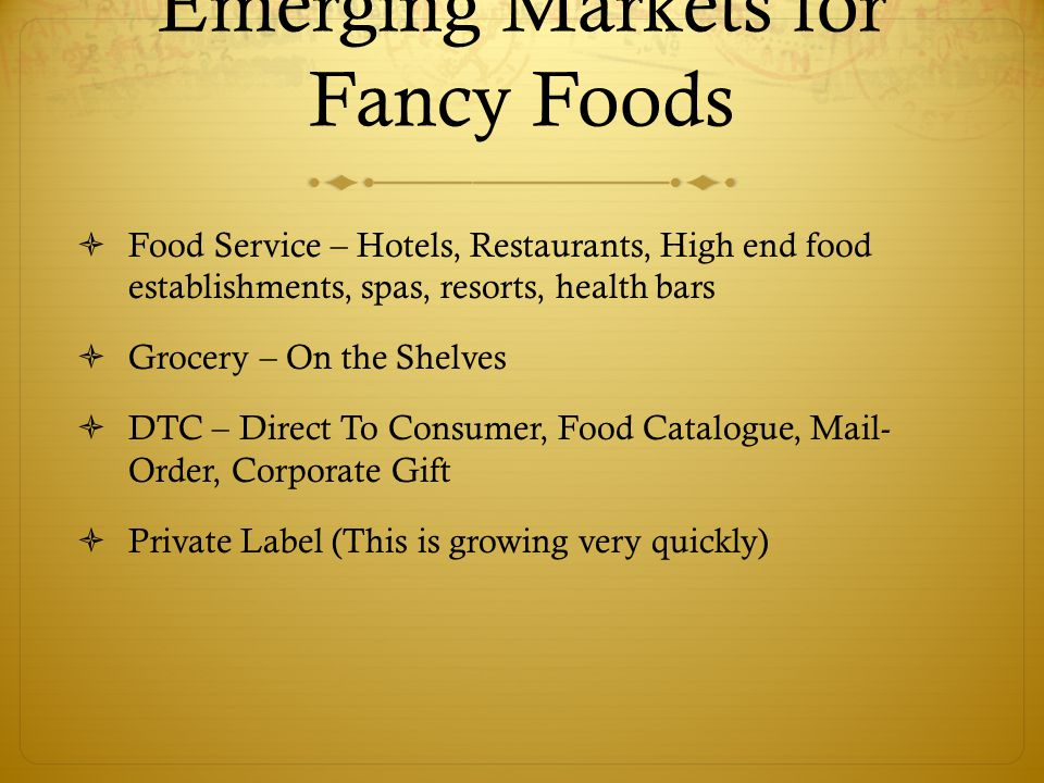 Emerging Markets for Fancy Foods  Food Service – Hotels, Restaurants, High end food establishments, spas, resorts, health bars  Grocery – On the She