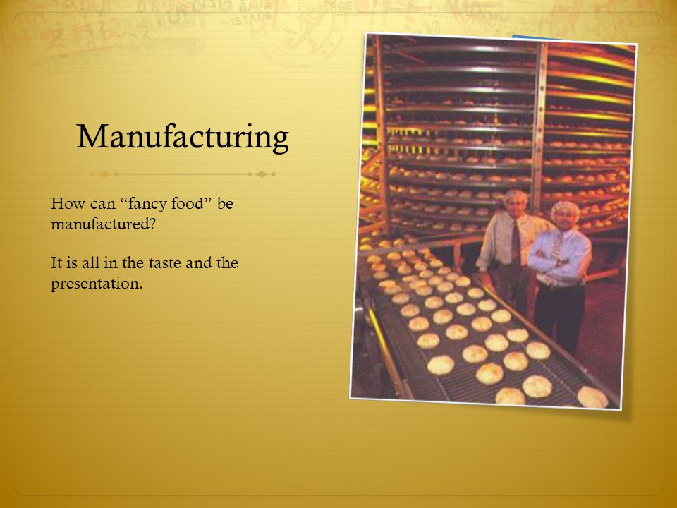 Manufacturing How can fancy food be manufactured It is all in the taste and the presentation.