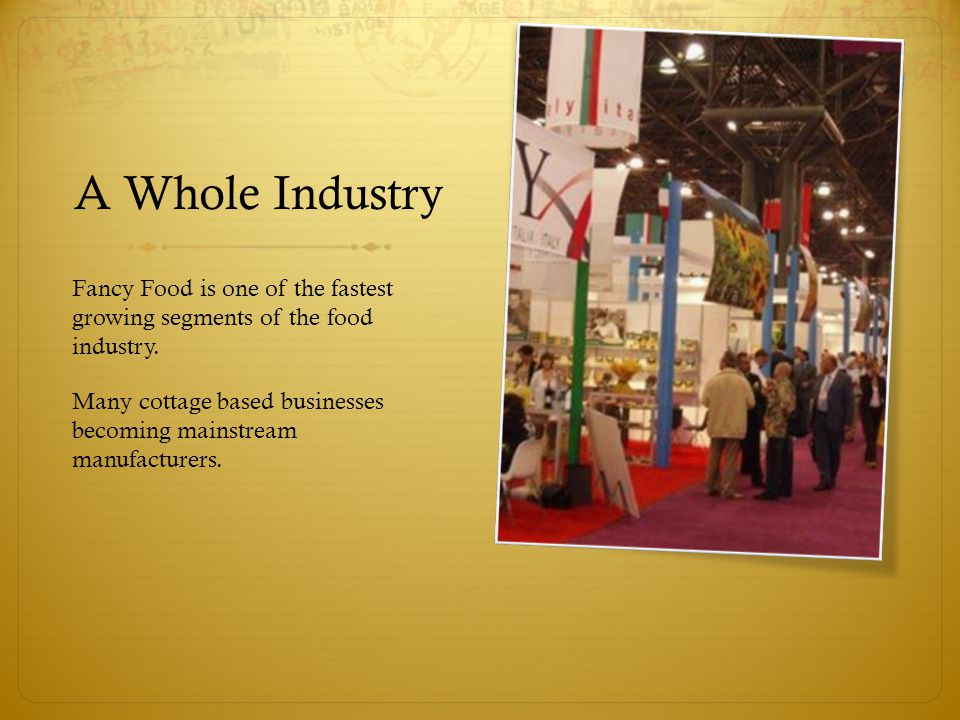 A Whole Industry Fancy Food is one of the fastest growing segments of the food industry. Many cottage based businesses becoming mainstream manufacture