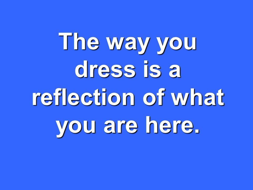 The way you dress is a reflection of what you are here.