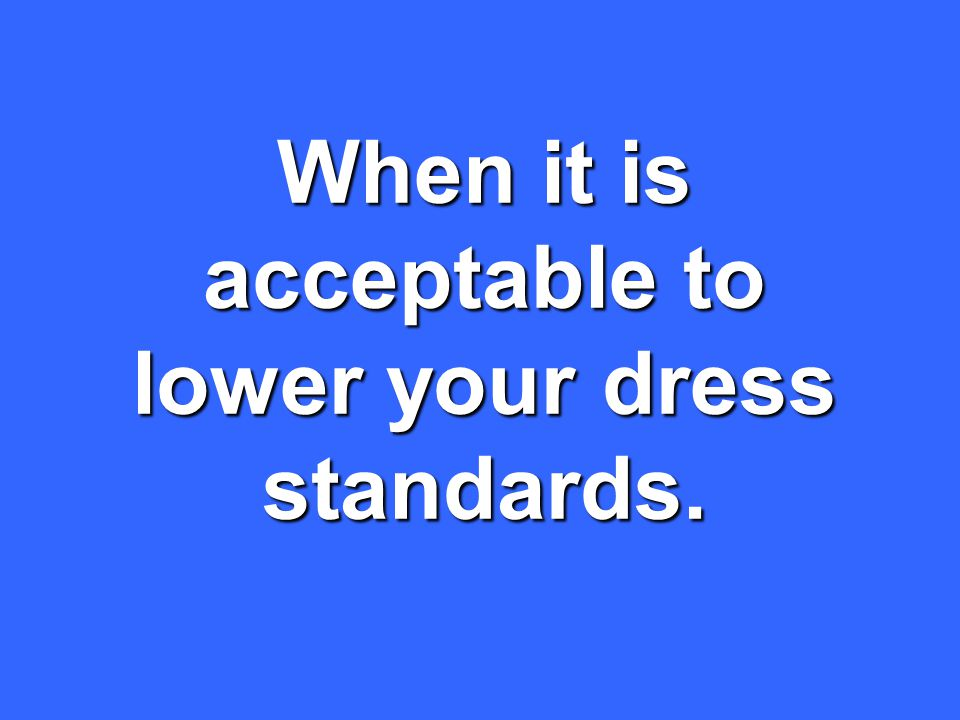 When it is acceptable to lower your dress standards.
