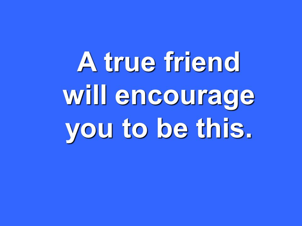 A true friend will encourage you to be this.