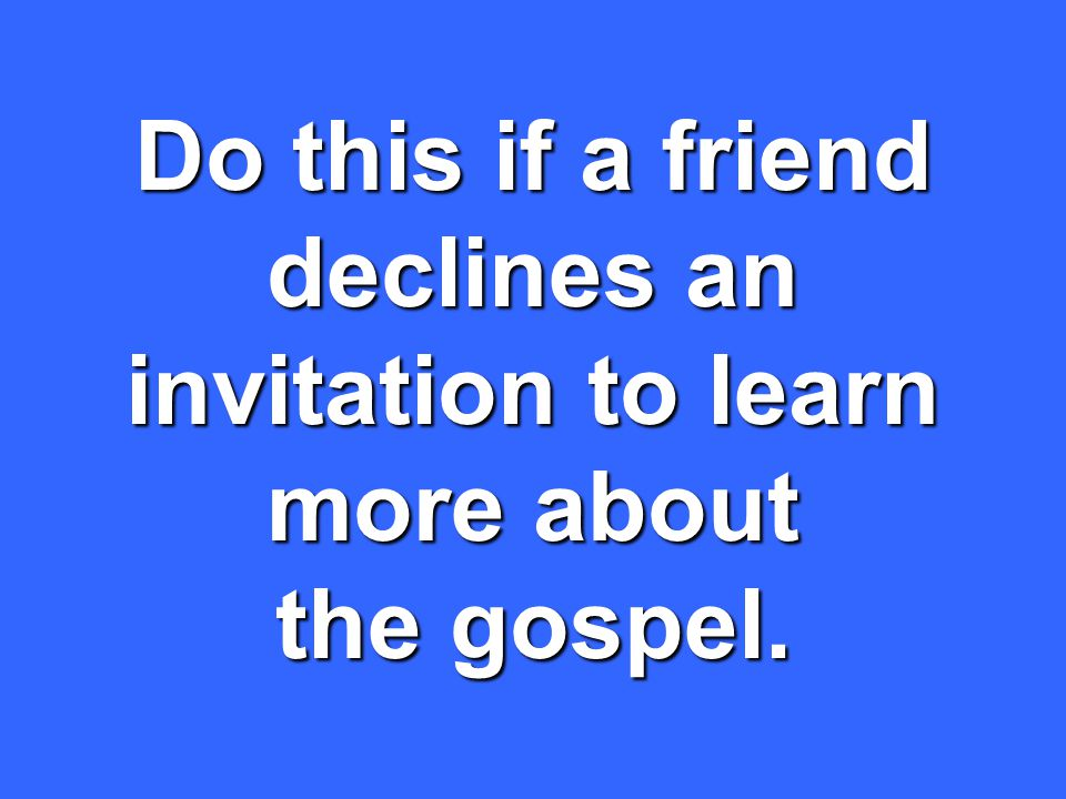 Do this if a friend declines an invitation to learn more about the gospel.