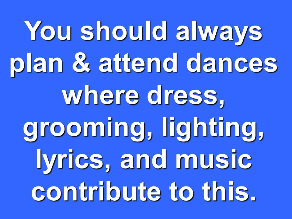 You should always plan & attend dances where dress, grooming, lighting, lyrics, and music contribute to this.