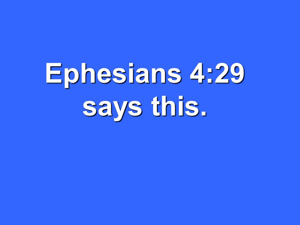 Ephesians 4:29 says this.