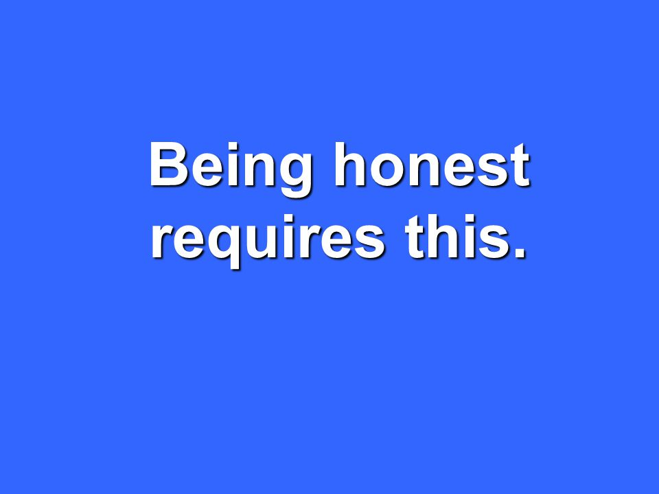 Being honest requires this.