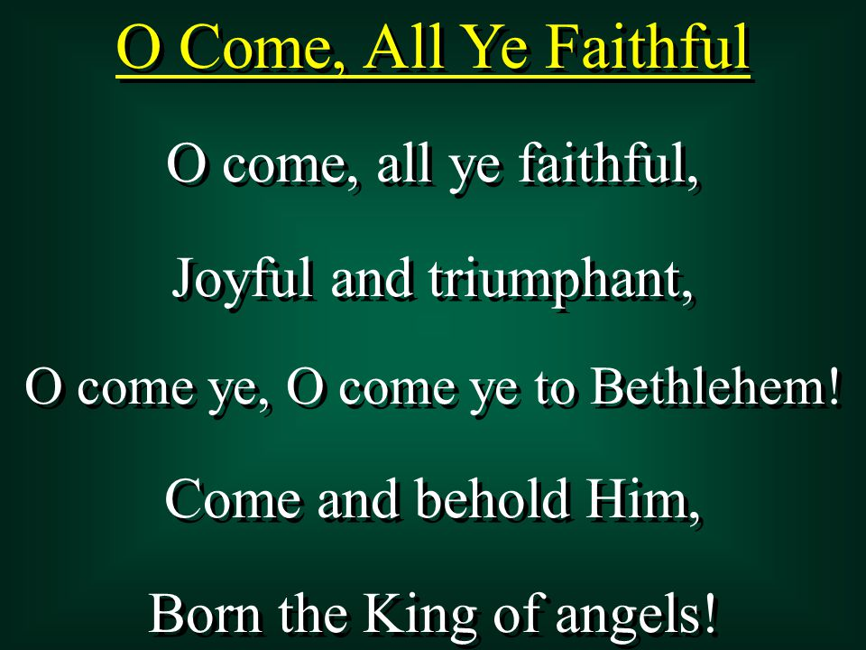 O Come, All Ye Faithful O come, all ye faithful, Joyful and triumphant, O come ye, O come ye to Bethlehem! Come and behold Him, Born the King of angel