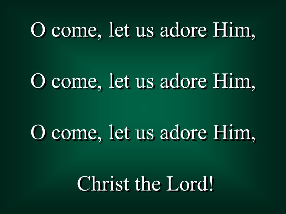 O come, let us adore Him, Christ the Lord! O come, let us adore Him, Christ the Lord!
