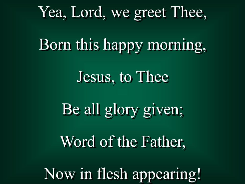 Yea, Lord, we greet Thee, Born this happy morning, Jesus, to Thee Be all glory given; Word of the Father, Now in flesh appearing! Yea, Lord, we greet