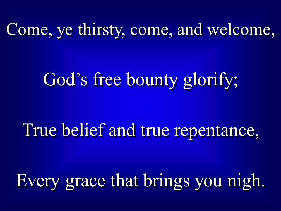 Come, ye thirsty, come, and welcome, God's free bounty glorify; True belief and true repentance, Every grace that brings you nigh.