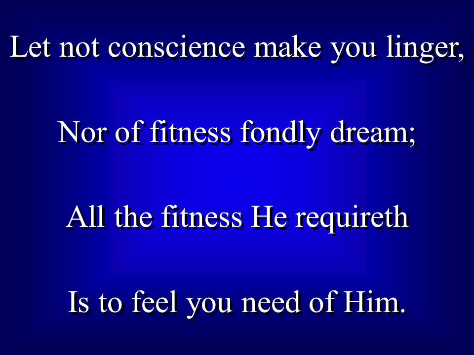 Let not conscience make you linger, Nor of fitness fondly dream; All the fitness He requireth Is to feel you need of Him.
