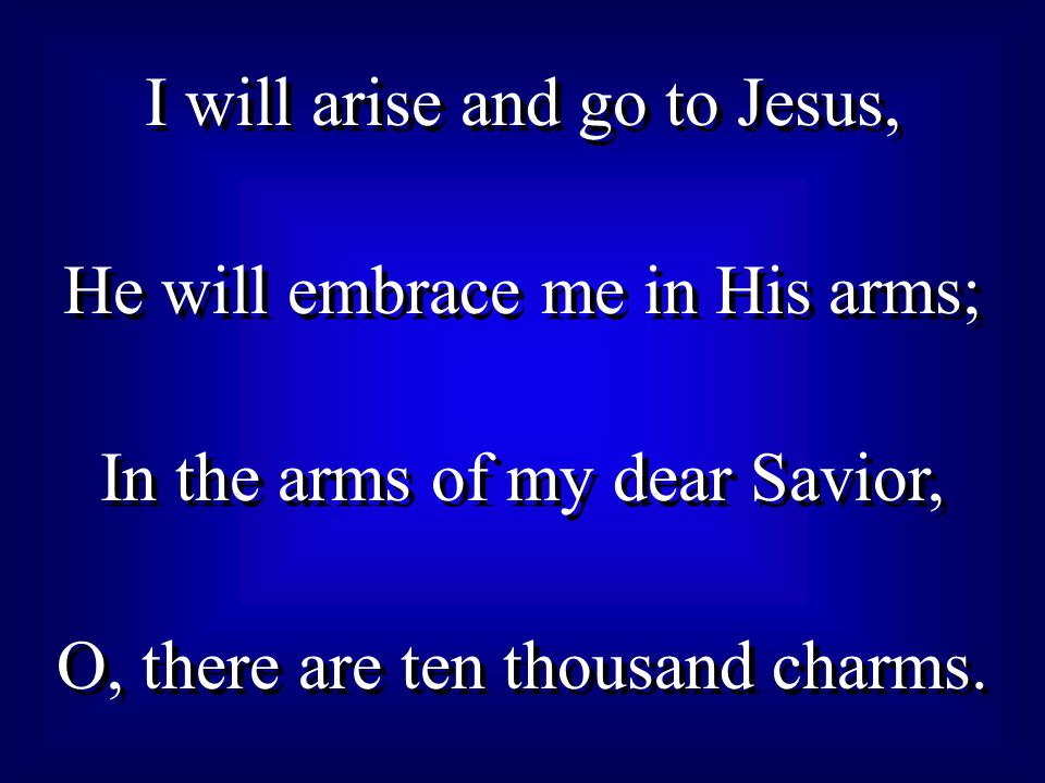 I will arise and go to Jesus, He will embrace me in His arms; In the arms of my dear Savior, O, there are ten thousand charms.