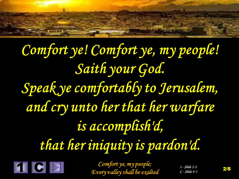 1 Comfort ye, my people; Every valley shall be exalted C 1 - Slide 2-3 C - Slide 4-5 2/5 Comfort ye! Comfort ye, my people! Saith your God. Speak ye c