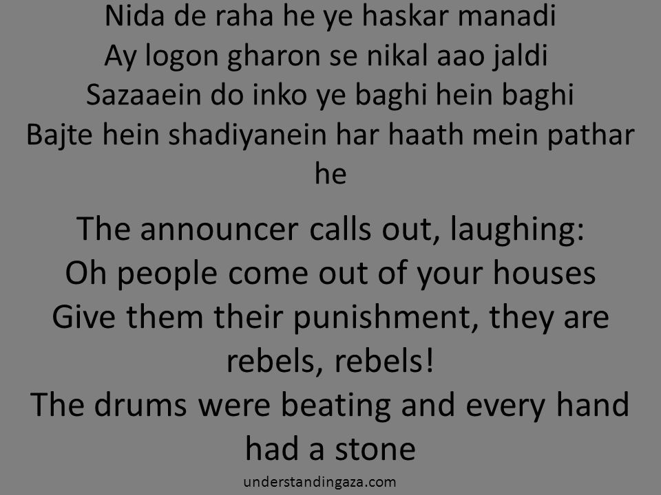 Nida de raha he ye haskar manadi Ay logon gharon se nikal aao jaldi Sazaaein do inko ye baghi hein baghi Bajte hein shadiyanein har haath mein pathar he The announcer calls out, laughing: Oh people come out of your houses Give them their punishment, they are rebels, rebels.