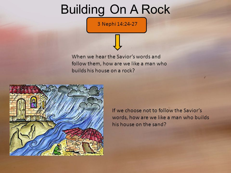 Building On A Rock 3 Nephi 14:24-27 When we hear the Savior's words and follow them, how are we like a man who builds his house on a rock.