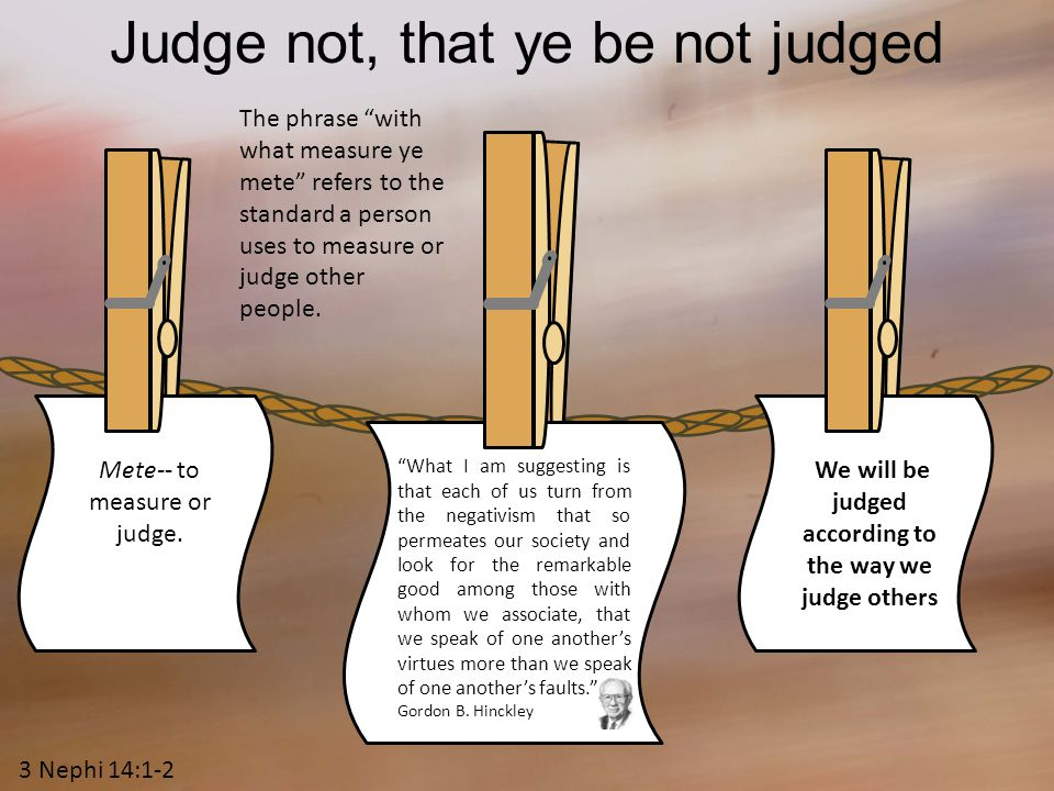 Judge not, that ye be not judged We will be judged according to the way we judge others Mete-- to measure or judge.