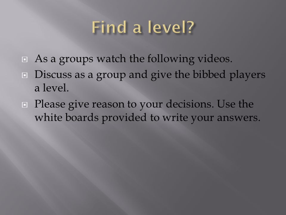  As a groups watch the following videos.  Discuss as a group and give the bibbed players a level.