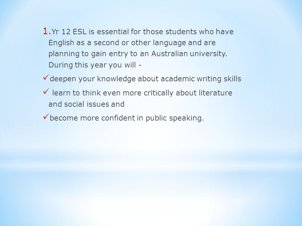 1. Yr 12 ESL is essential for those students who have English as a second or other language and are planning to gain entry to an Australian university