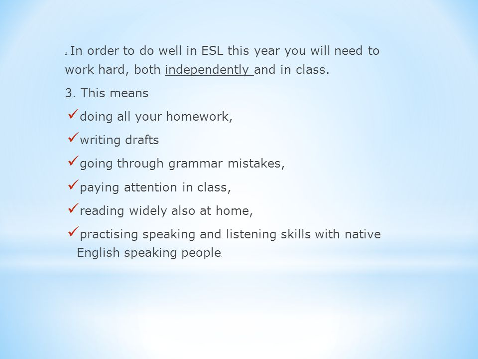 2. In order to do well in ESL this year you will need to work hard, both independently and in class. 3. This means doing all your homework, writing dr