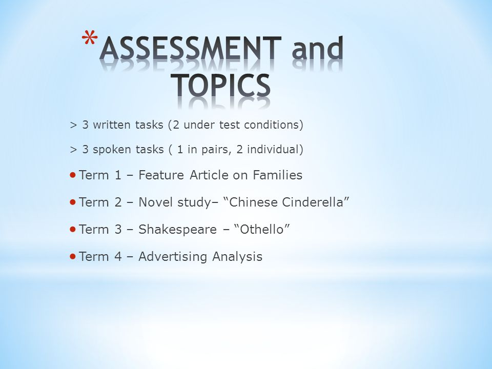 > 3 written tasks (2 under test conditions) > 3 spoken tasks ( 1 in pairs, 2 individual)  Term 1 – Feature Article on Families  Term 2 – Novel study– Chinese Cinderella  Term 3 – Shakespeare – Othello  Term 4 – Advertising Analysis