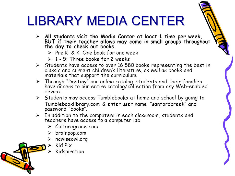LIBRARY MEDIA CENTER  All students visit the Media Center at least 1 time per week, BUT if their teacher allows may come in small groups throughout the day to check out books.