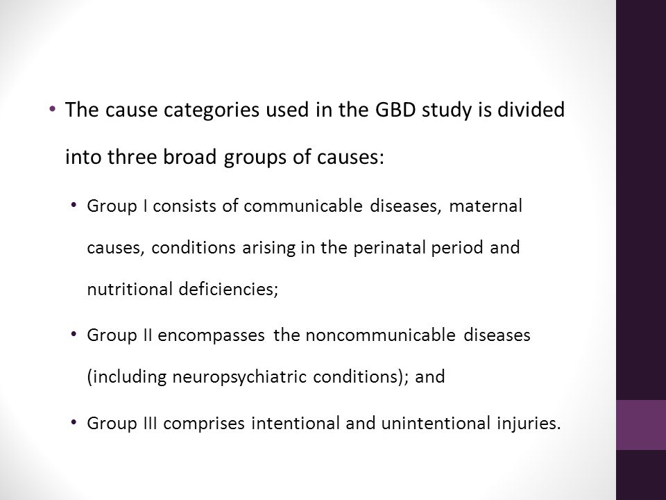 The cause categories used in the GBD study is divided into three broad groups of causes: Group I consists of communicable diseases, maternal causes, c