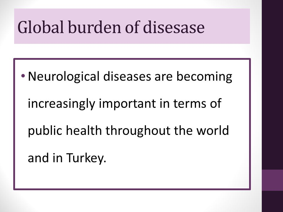 Global burden of disesase Neurological diseases are becoming increasingly important in terms of public health throughout the world and in Turkey.
