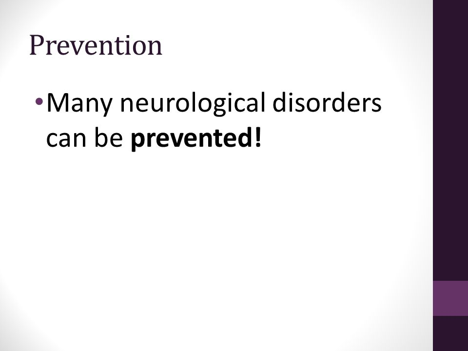 Prevention Many neurological disorders can be prevented!